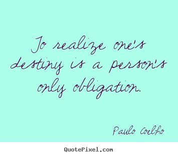 Quotes about inspirational - To realize one's destiny is a person's only obligation.