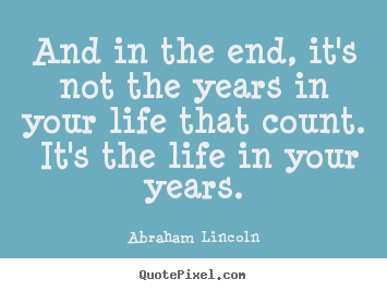 And in the end, it's not the years in your life that count. it's.. Abraham Lincoln great inspirational quotes