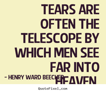 Inspirational quotes - Tears are often the telescope by which men see..