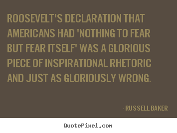 Roosevelt's declaration that americans had 'nothing to fear but fear.. Russell Baker  inspirational quotes