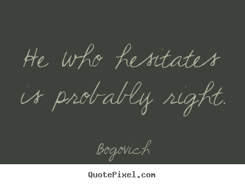 Quotes about inspirational - He who hesitates is probably right.
