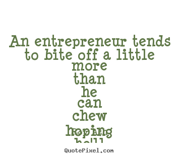 An entrepreneur tends to bite off a little more than he can chew.. Roy Ash good inspirational quote