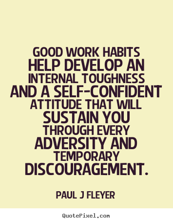 Paul J Fleyer picture quote - Good work habits help develop an internal.. - Inspirational quotes