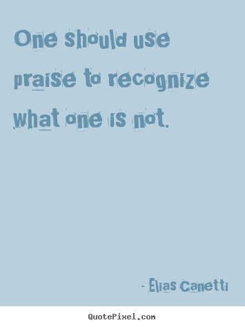One should use praise to recognize what one is not. Elias Canetti best inspirational quotes