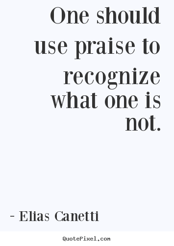 One should use praise to recognize what one is not. Elias Canetti  inspirational quotes