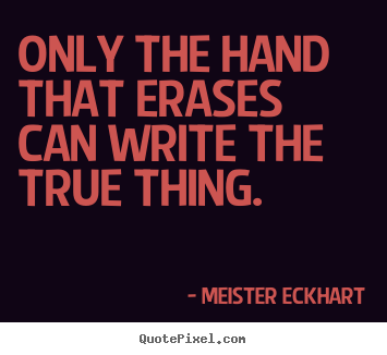 Meister Eckhart picture quotes - Only the hand that erases can write the true.. - Inspirational sayings