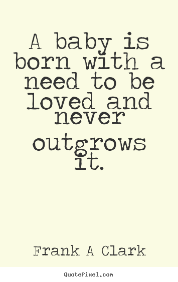 Create graphic picture quotes about inspirational - A baby is born with a need to be loved and never outgrows it.