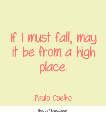 If i must fall, may it be from a high place. Paulo Coelho famous inspirational quotes