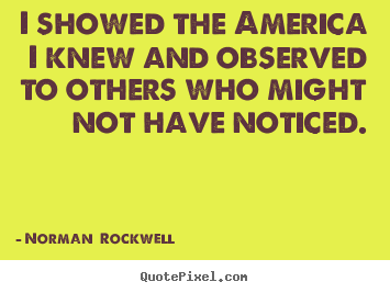 I showed the america i knew and observed to others who.. Norman  Rockwell  inspirational quote