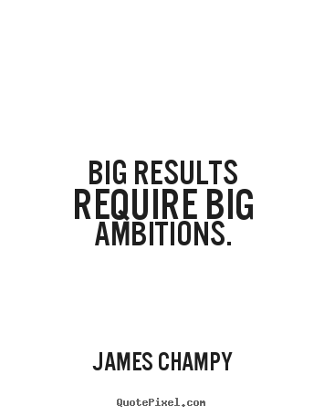 James Champy poster quotes - Big results require big ambitions. - Inspirational quotes