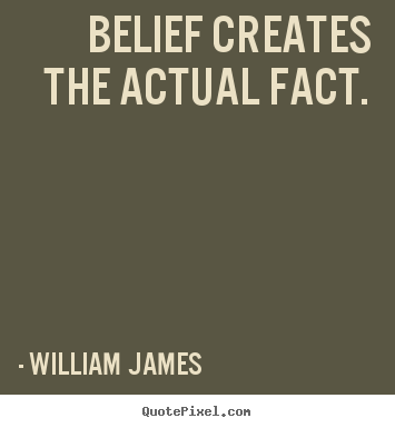 Belief creates the actual fact. William James great inspirational quotes