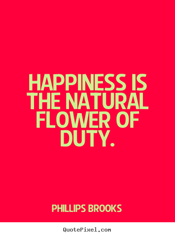 Phillips Brooks picture quotes - Happiness is the natural flower of duty. - Inspirational quote