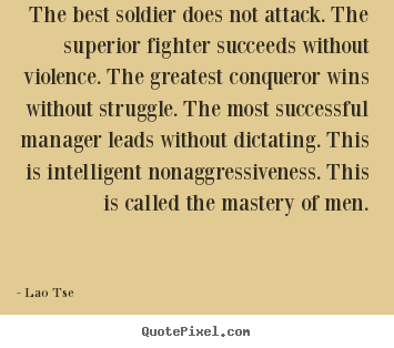 Quotes about inspirational - The best soldier does not attack. the superior fighter succeeds without..