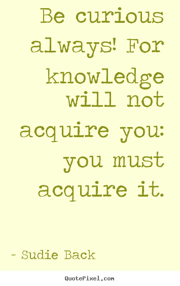 Sudie Back picture quotes - Be curious always! for knowledge will not acquire you: you must acquire.. - Inspirational quotes