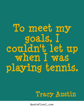 Inspirational quotes - To meet my goals, i couldn't let up when i was playing tennis.