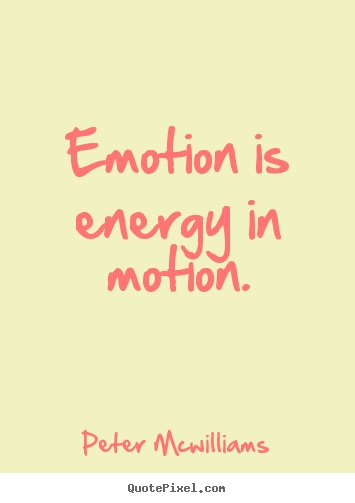 Peter Mcwilliams picture quotes - Emotion is energy in motion. - Inspirational quotes