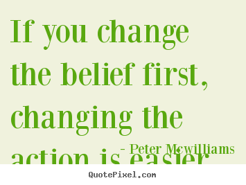 Quotes about inspirational - If you change the belief first, changing the action is easier.