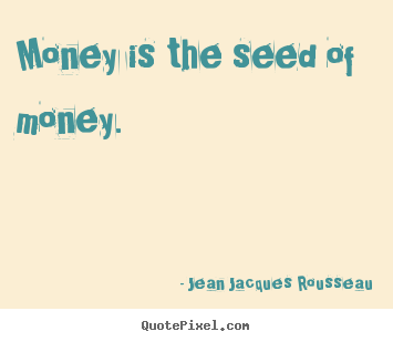 Jean Jacques Rousseau poster quote - Money is the seed of money. - Inspirational quote