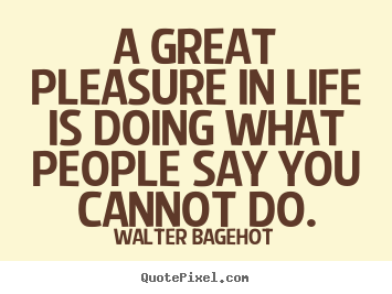 Design your own picture quotes about inspirational - A great pleasure in life is doing what people say..
