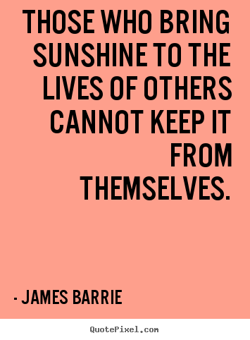 Inspirational quotes - Those who bring sunshine to the lives of others..