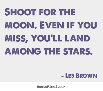 Shoot for the moon. even if you miss, you'll land among the stars. Les Brown  inspirational quotes