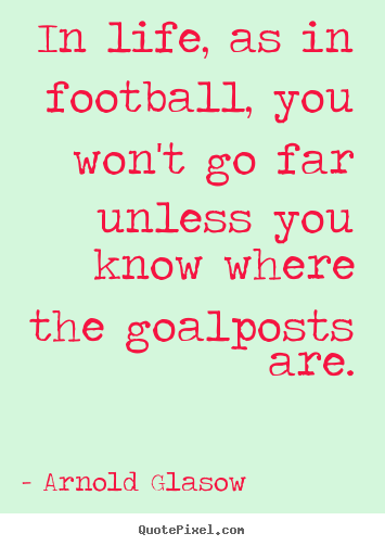 Inspirational quotes - In life, as in football, you won't go far..