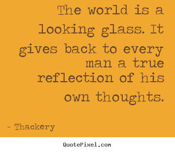 Inspirational quote - The world is a looking glass. it gives back to every..