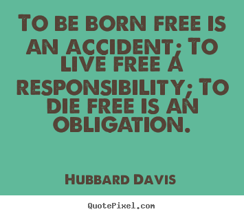 Make picture quotes about inspirational - To be born free is an accident; to live free a responsibility; to..