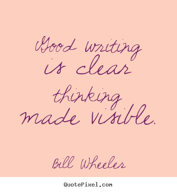 Good writing is clear thinking made visible. Bill Wheeler famous inspirational quote