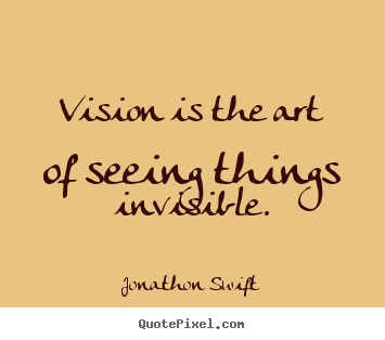 Jonathon Swift image quotes - Vision is the art of seeing things invisible. - Inspirational quotes