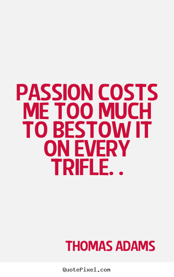 Quotes about inspirational - Passion costs me too much to bestow it on every trifle. .