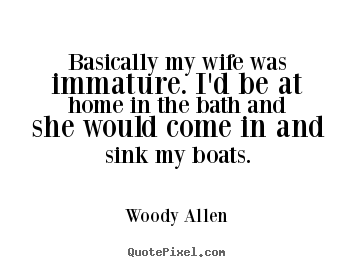 Woody Allen picture quote - Basically my wife was immature. i'd be at home in the bath and she would.. - Inspirational quotes