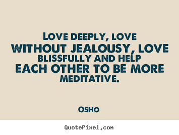 Love deeply, love without jealousy, love blissfully and help.. Osho popular inspirational quote
