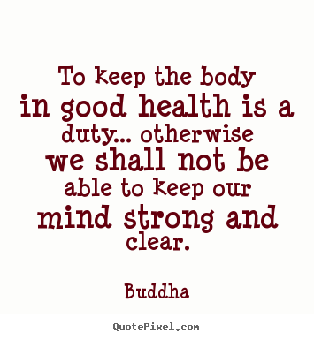Buddha picture sayings - To keep the body in good health is a duty... otherwise we shall.. - Inspirational quotes
