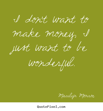 Make personalized picture sayings about inspirational - I don't want to make money, i just want to be wonderful.
