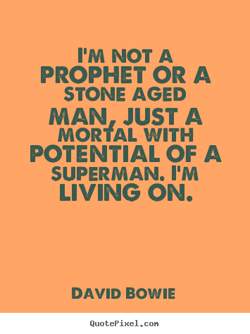 David Bowie picture quote - I'm not a prophet or a stone aged man, just a.. - Inspirational quote