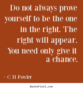 Create custom picture quotes about inspirational - Do not always prove yourself to be the one in the right...
