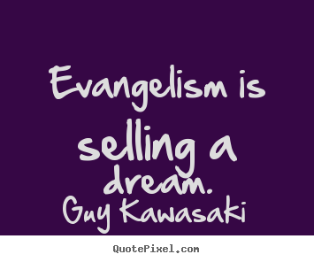 Evangelism is selling a dream. Guy Kawasaki good inspirational quotes
