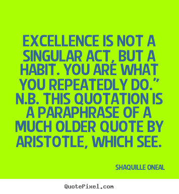 Shaquille Oneal poster quote - Excellence is not a singular act, but a habit. you are.. - Inspirational quote
