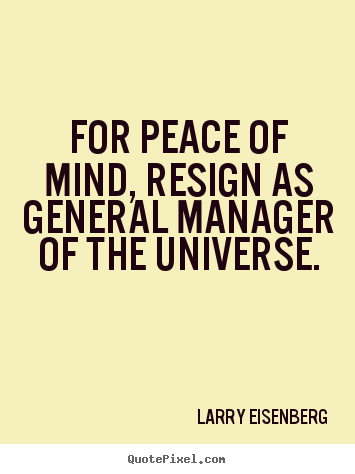 Quotes about inspirational - For peace of mind, resign as general manager of the universe.