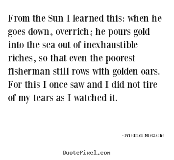 Create picture quotes about inspirational - From the sun i learned this: when he goes down, overrich; he pours..