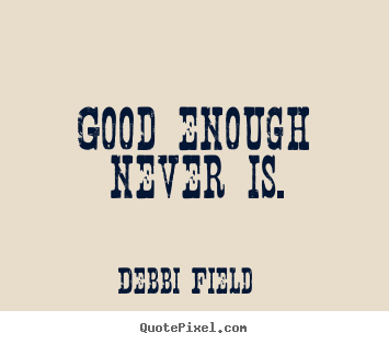Quote about inspirational - Good enough never is.