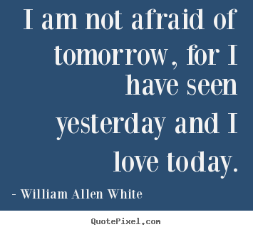 William Allen White image quotes - I am not afraid of tomorrow, for i have seen.. - Inspirational quotes
