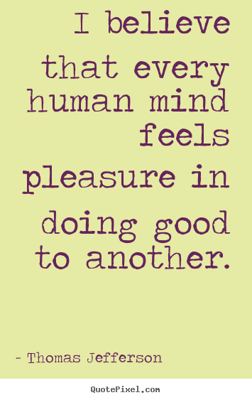 Inspirational quotes - I believe that every human mind feels pleasure in doing..