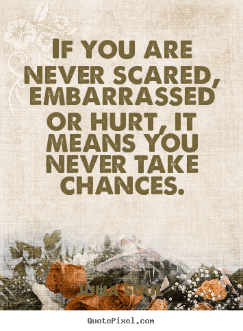Diy picture quotes about inspirational - If you are never scared, embarrassed or hurt, it means you never take..