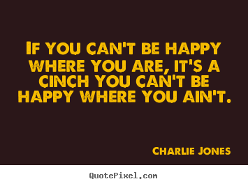 If you can't be happy where you are, it's a cinch.. Charlie Jones  inspirational quotes