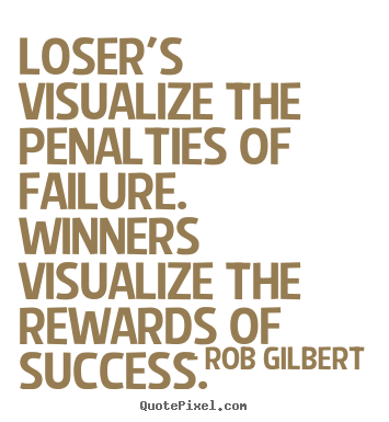 Inspirational quotes - Loser's visualize the penalties of failure...