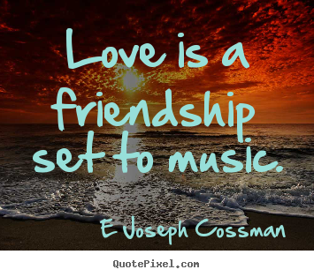 E Joseph Cossman picture quote - Love is a friendship set to music. - Inspirational quotes