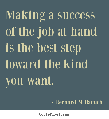 Create custom picture quotes about inspirational - Making a success of the job at hand is the best step toward the kind..
