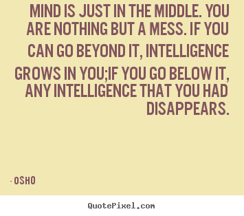 Quotes about inspirational - Mind is just in the middle. you are nothing but a mess. if you can go..